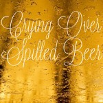 Crying Over Spilled Beer